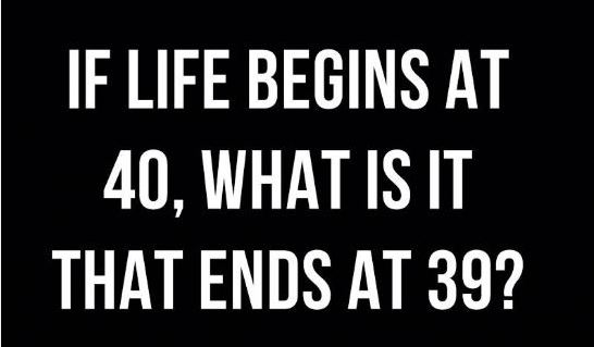 Does life really begin at 40? Thing's i realized when i was 39 years old..